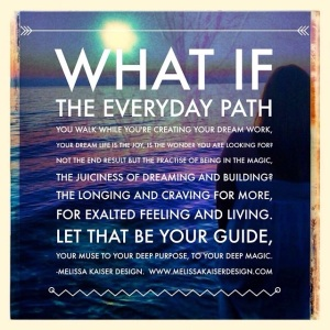 what if the everyday path you walk is the dream life, is the joy you've been searching for
